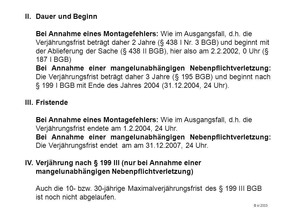 II.Dauer und Beginn Bei Annahme eines Montagefehlers: Wie im Ausgangsfall, d.h. die Verjährungsfrist beträgt daher 2 Jahre (§ 438 I Nr. 3 BGB) und beg