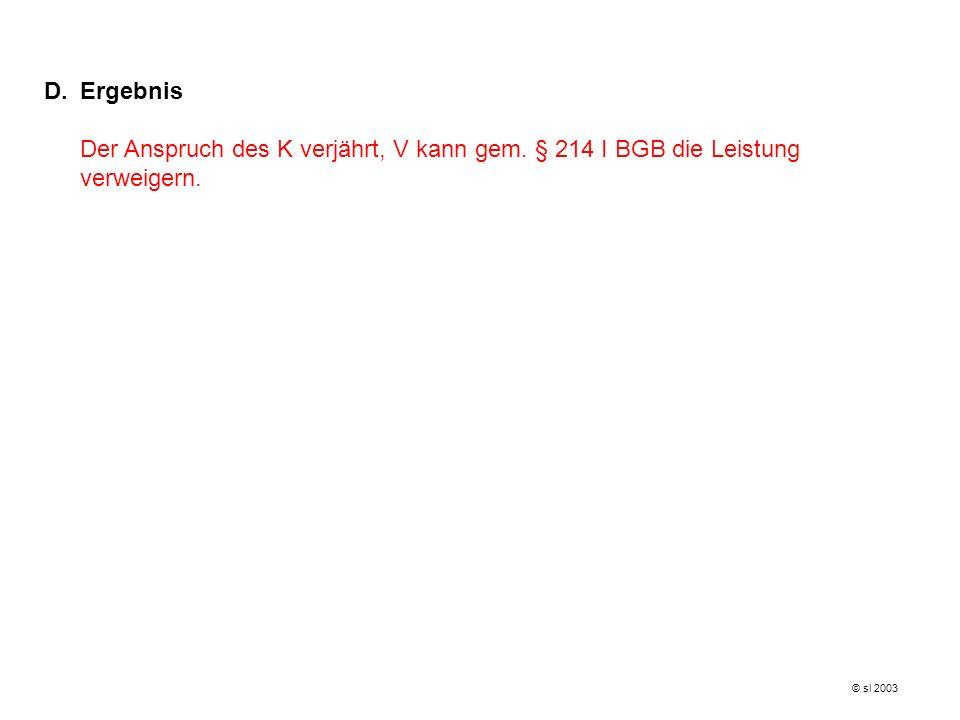 D.Ergebnis Der Anspruch des K verjährt, V kann gem. § 214 I BGB die Leistung verweigern. © sl 2003
