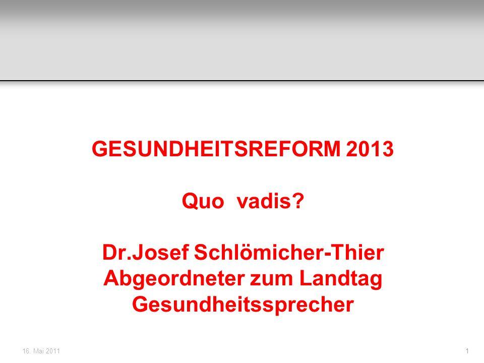 16. Mai 20111 GESUNDHEITSREFORM 2013 Quo vadis? Dr.Josef Schlömicher-Thier Abgeordneter zum Landtag Gesundheitssprecher