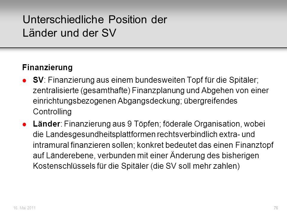 16. Mai 201176 Unterschiedliche Position der Länder und der SV Finanzierung l SV: Finanzierung aus einem bundesweiten Topf für die Spitäler; zentralis