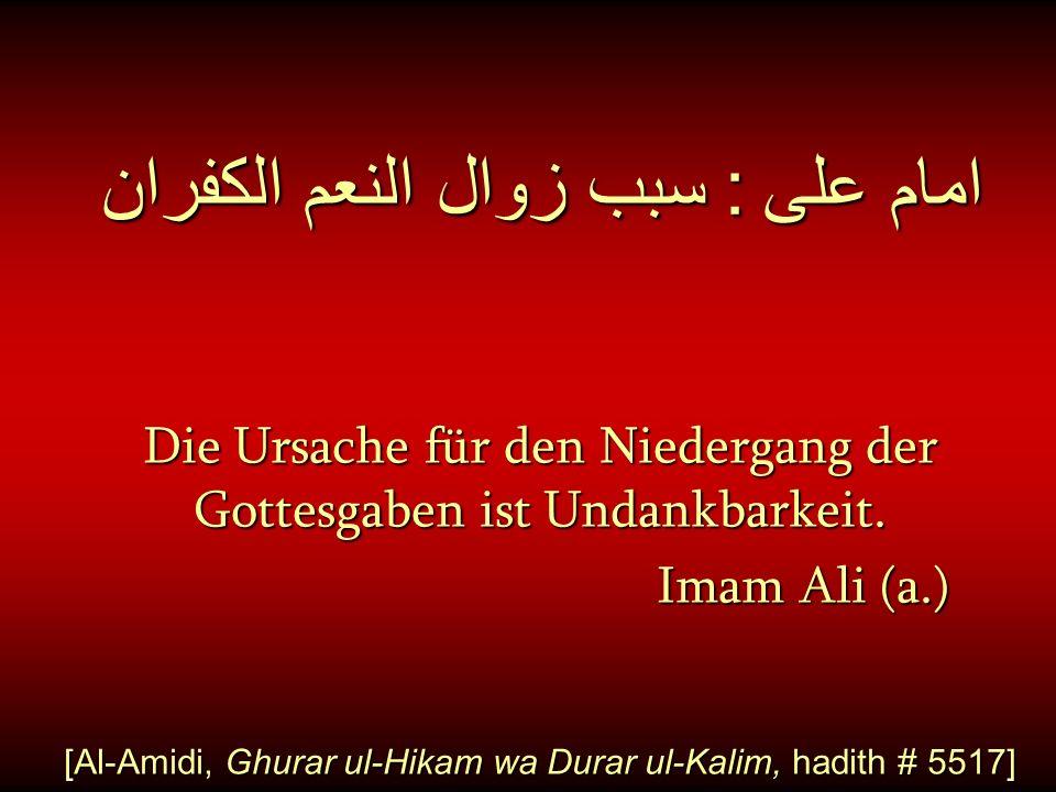 امام على : سبب زوال النعم الكفران Die Ursache für den Niedergang der Gottesgaben ist Undankbarkeit. Imam Ali (a.) [Al-Amidi, Ghurar ul-Hikam wa Durar