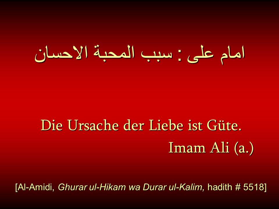 امام على : سبب المحبة الاحسان Die Ursache der Liebe ist Güte. Imam Ali (a.) Imam Ali (a.) [Al-Amidi, Ghurar ul-Hikam wa Durar ul-Kalim, hadith # 5518]