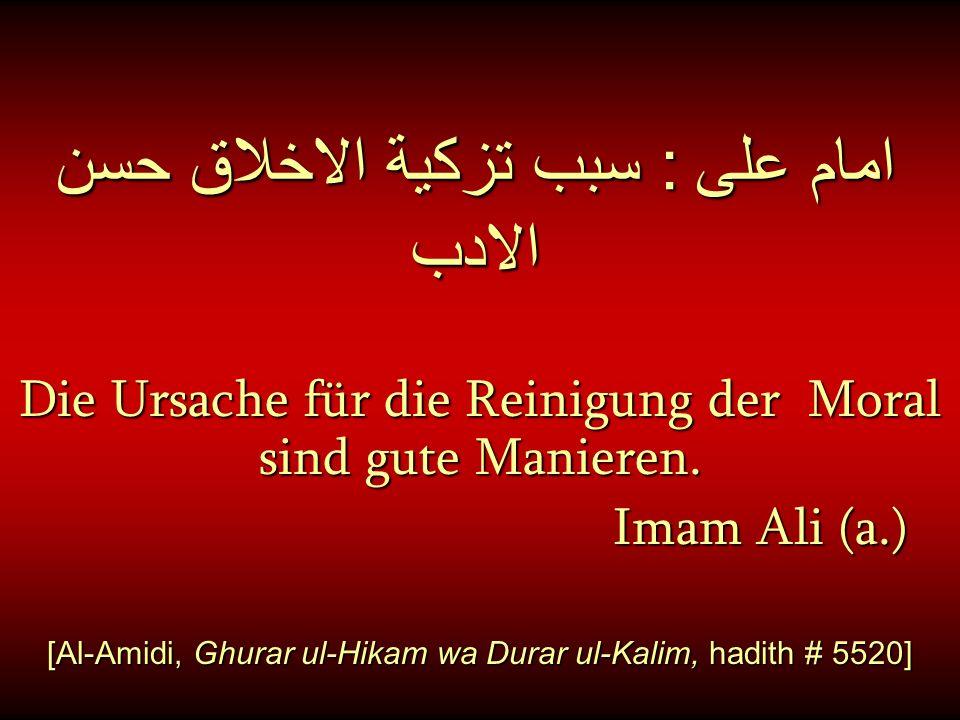 امام على : سبب تزكية الاخلاق حسن الادب Die Ursache für die Reinigung der Moral sind gute Manieren. Imam Ali (a.) Imam Ali (a.) [Al-Amidi, Ghurar ul-Hi