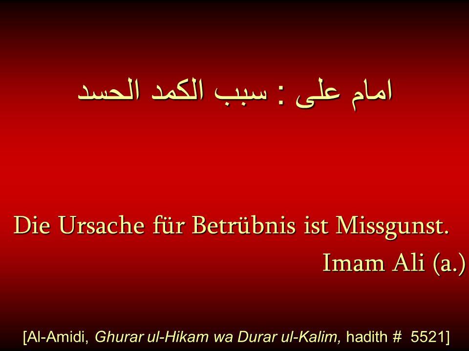 امام على : سبب الكمد الحسد Die Ursache für Betrübnis ist Missgunst. Die Ursache für Betrübnis ist Missgunst. Imam Ali (a.) [Al-Amidi, Ghurar ul-Hikam