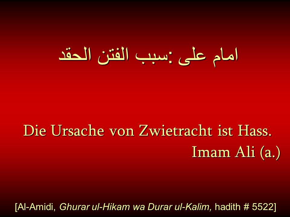 امام على : سبب الفتن الحقد Die Ursache von Zwietracht ist Hass. Die Ursache von Zwietracht ist Hass. Imam Ali (a.) [Al-Amidi, Ghurar ul-Hikam wa Durar