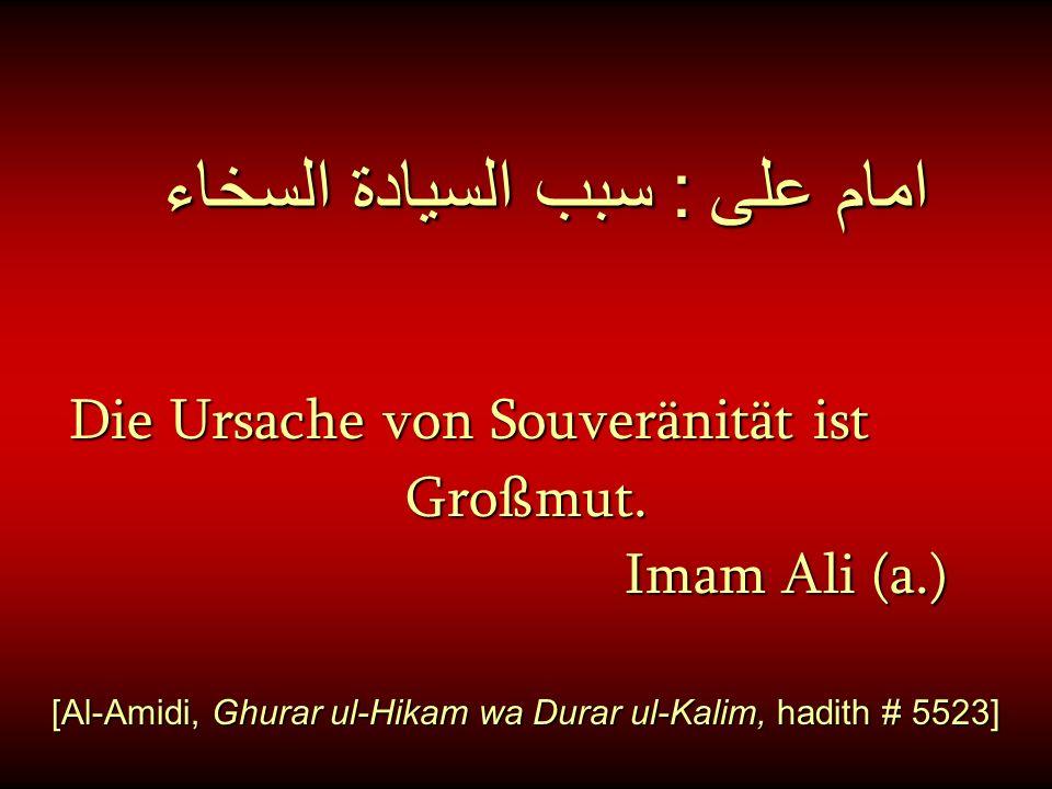امام على : سبب السيادة السخاء Die Ursache von Souveränität ist Die Ursache von Souveränität ist Großmut. Großmut. Imam Ali (a.) Imam Ali (a.) [Al-Amid
