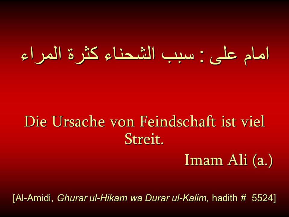 امام على : سبب الشحناء كثرة المراء Die Ursache von Feindschaft ist viel Streit. Imam Ali (a.) Imam Ali (a.) [Al-Amidi, Ghurar ul-Hikam wa Durar ul-Kal