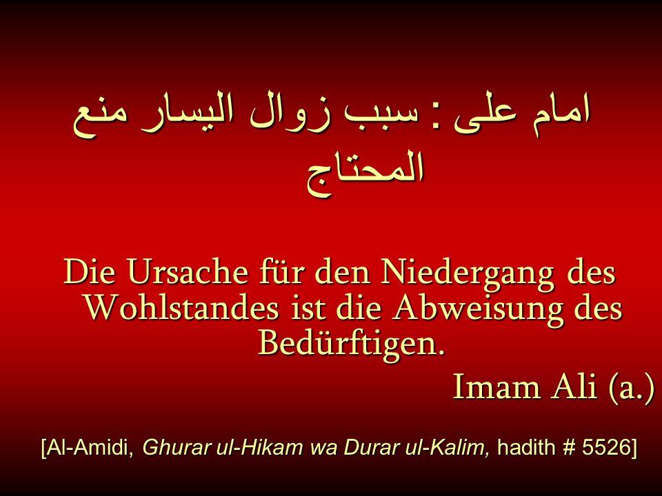 امام على : سبب زوال اليسار منع المحتاج Die Ursache für den Niedergang des Wohlstandes ist die Abweisung des Bedürftigen. Imam Ali (a.) [Al-Amidi, Ghur