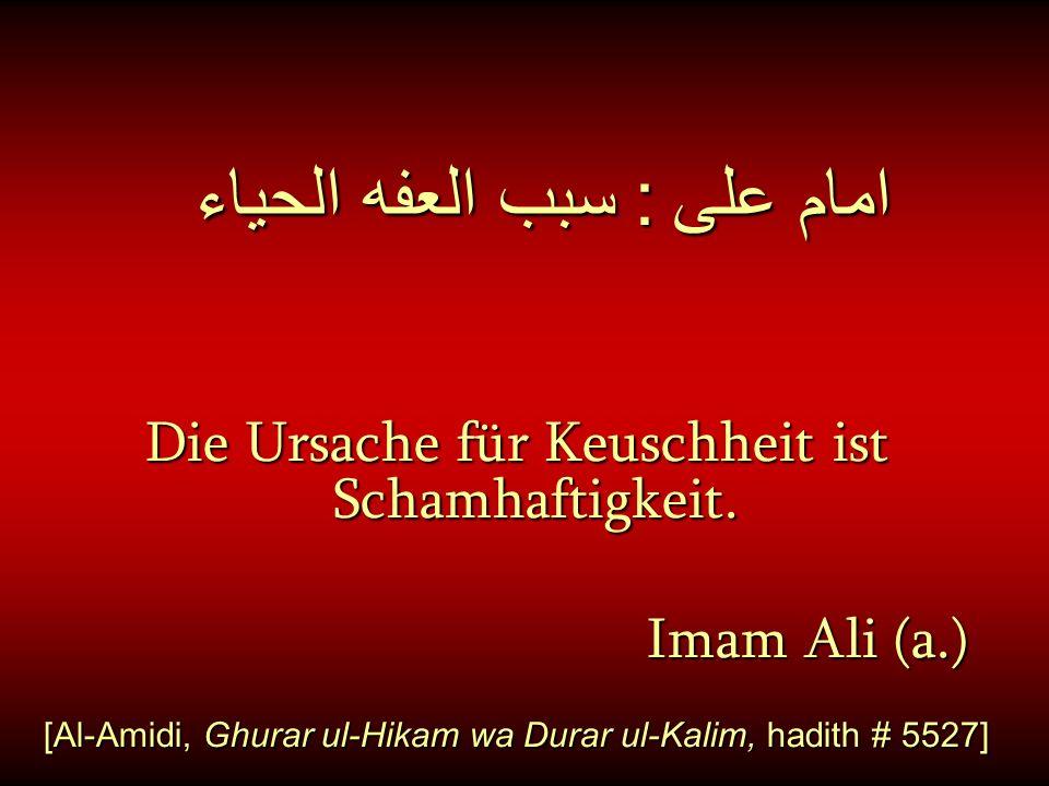 امام على : سبب العفه الحياء Die Ursache für Keuschheit ist Schamhaftigkeit. Imam Ali (a.) Imam Ali (a.) [Al-Amidi, Ghurar ul-Hikam wa Durar ul-Kalim,