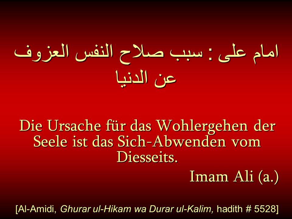 امام على : سبب صلاح النفس العزوف عن الدنيا Die Ursache für das Wohlergehen der Seele ist das Sich-Abwenden vom Diesseits. Imam Ali (a.) Imam Ali (a.)