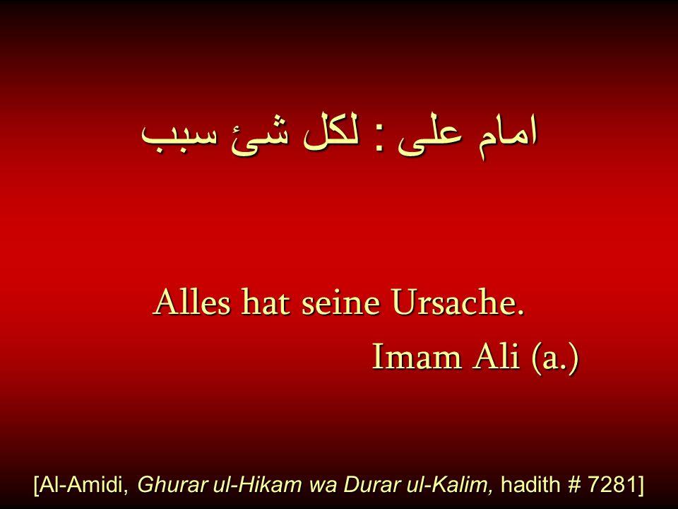 امام على : لكل شئ سبب Alles hat seine Ursache. Imam Ali (a.) Imam Ali (a.) [Al-Amidi, Ghurar ul-Hikam wa Durar ul-Kalim, hadith # 7281]