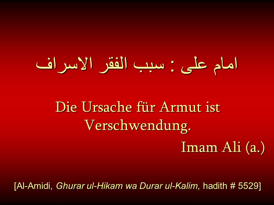 امام على : سبب الفقر الاسراف Die Ursache für Armut ist Verschwendung. Imam Ali (a.) [Al-Amidi, Ghurar ul-Hikam wa Durar ul-Kalim, hadith # 5529]
