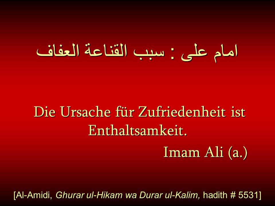 امام على : سبب القناعة العفاف Die Ursache für Zufriedenheit ist Enthaltsamkeit. Imam Ali (a.) Imam Ali (a.) [Al-Amidi, Ghurar ul-Hikam wa Durar ul-Kal