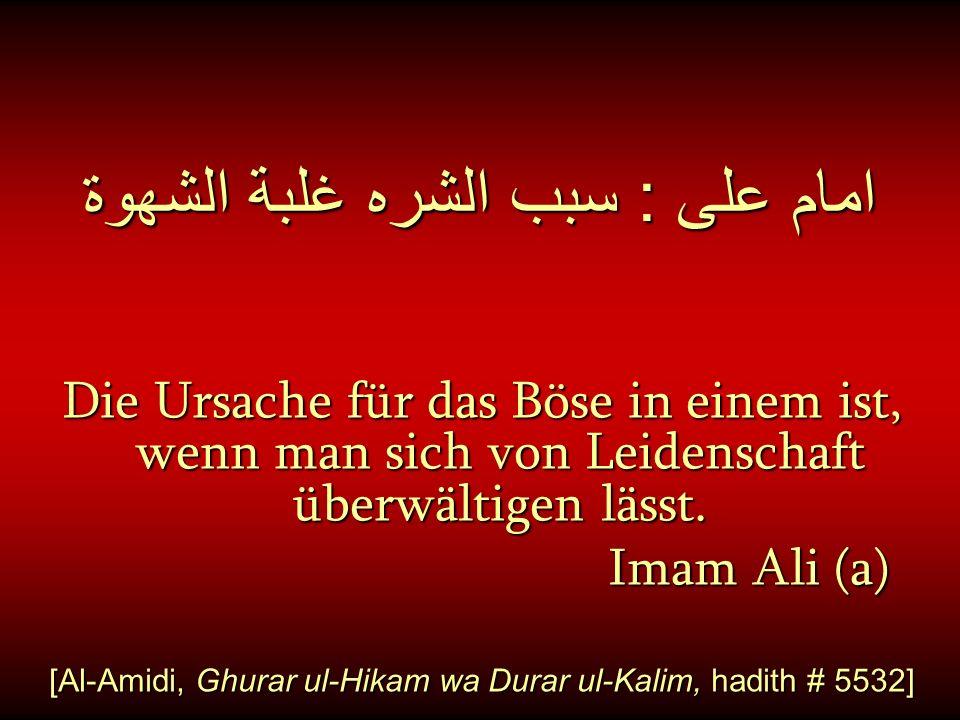 امام على : سبب الشره غلبة الشهوة Die Ursache für das Böse in einem ist, wenn man sich von Leidenschaft überwältigen lässt. Imam Ali (a) Imam Ali (a) [