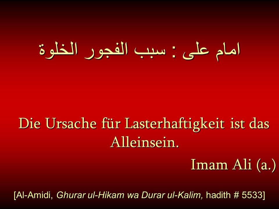 امام على : سبب الفجور الخلوة Die Ursache für Lasterhaftigkeit ist das Alleinsein. Imam Ali (a.) [Al-Amidi, Ghurar ul-Hikam wa Durar ul-Kalim, hadith #