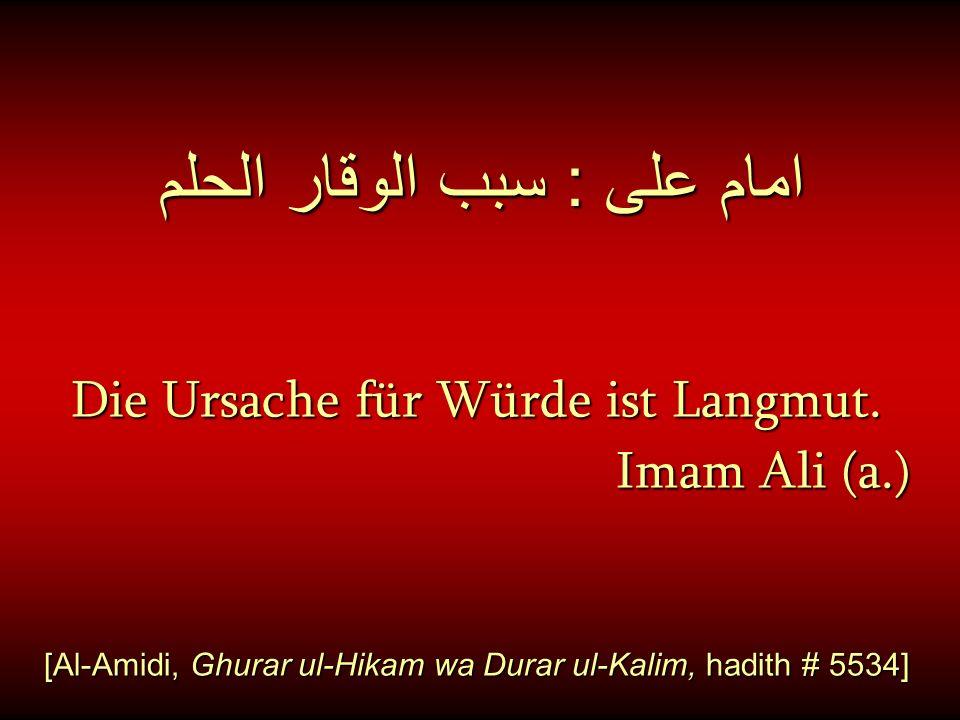 امام على : سبب الوقار الحلم Die Ursache für Würde ist Langmut. Imam Ali (a.) [Al-Amidi, Ghurar ul-Hikam wa Durar ul-Kalim, hadith # 5534]