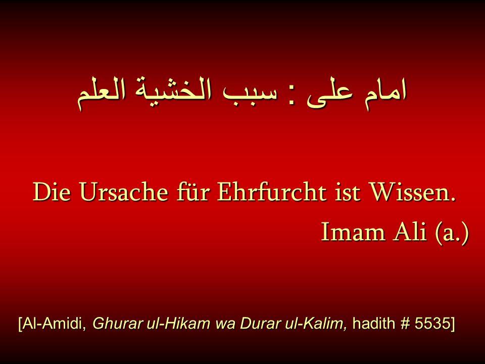 امام على : سبب الخشية العلم Die Ursache für Ehrfurcht ist Wissen. Imam Ali (a.) Imam Ali (a.) [Al-Amidi, Ghurar ul-Hikam wa Durar ul-Kalim, hadith # 5