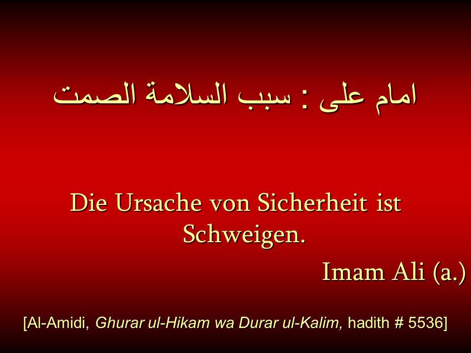 امام على : سبب السلامة الصمت Die Ursache von Sicherheit ist Schweigen. Imam Ali (a.) Imam Ali (a.) [Al-Amidi, Ghurar ul-Hikam wa Durar ul-Kalim, hadit