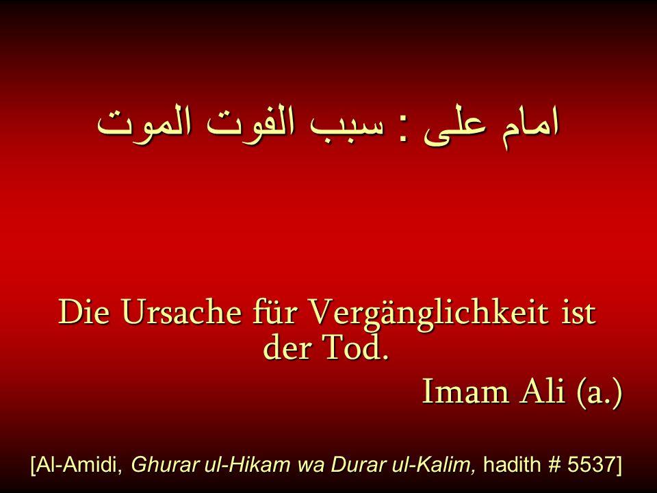 امام على : سبب الفوت الموت Die Ursache für Vergänglichkeit ist der Tod. Imam Ali (a.) [Al-Amidi, Ghurar ul-Hikam wa Durar ul-Kalim, hadith # 5537]