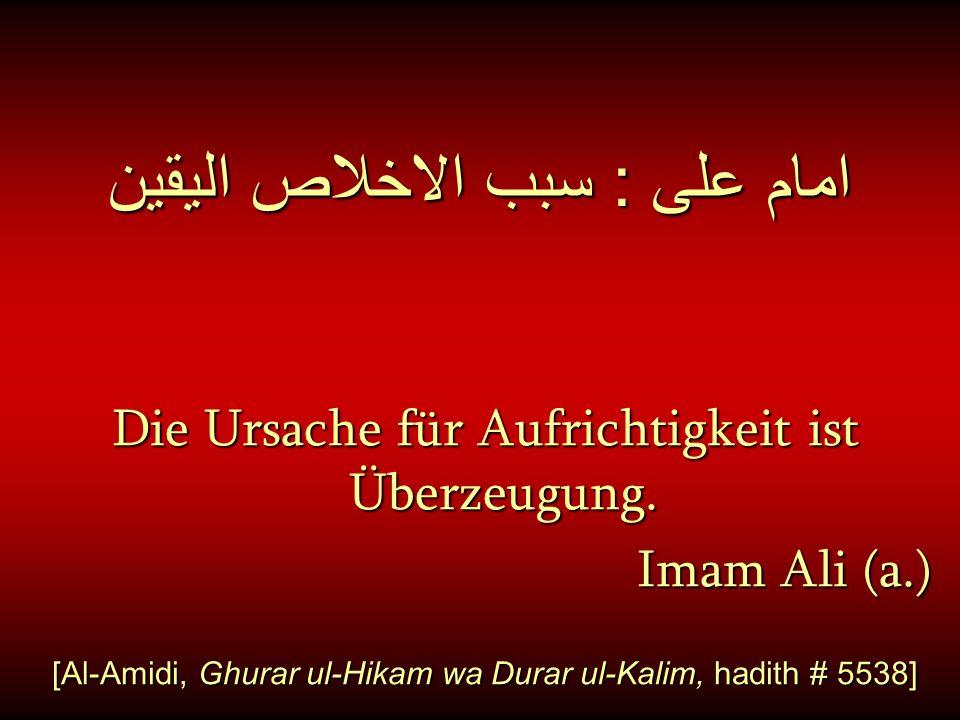 امام على : سبب الاخلاص اليقين Die Ursache für Aufrichtigkeit ist Überzeugung. Imam Ali (a.) [Al-Amidi, Ghurar ul-Hikam wa Durar ul-Kalim, hadith # 553