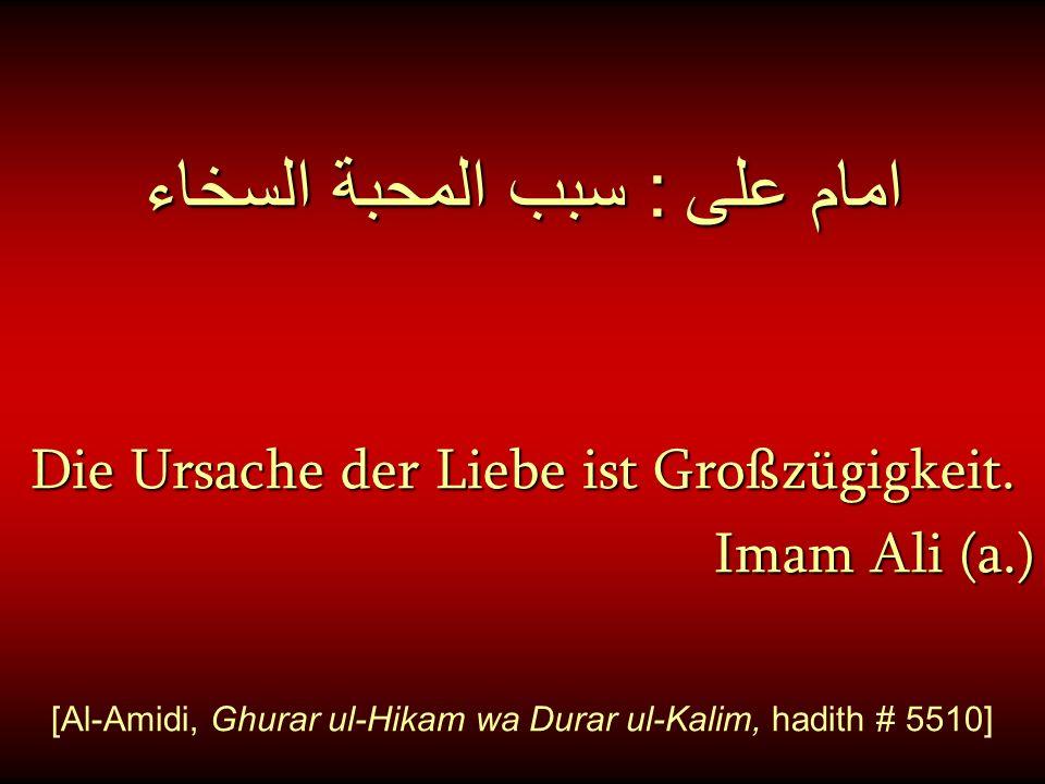 امام على : سبب المحبة السخاء Die Ursache der Liebe ist Großzügigkeit. Imam Ali (a.) [Al-Amidi, Ghurar ul-Hikam wa Durar ul-Kalim, hadith # 5510]
