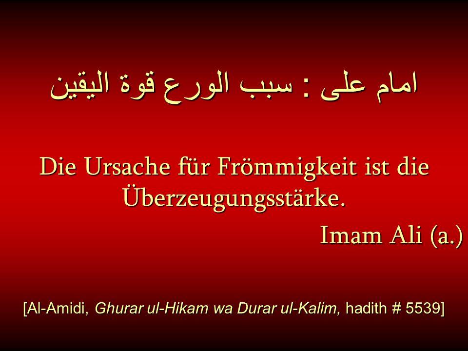 امام على : سبب الورع قوة اليقين Die Ursache für Frömmigkeit ist die Überzeugungsstärke. Imam Ali (a.) [Al-Amidi, Ghurar ul-Hikam wa Durar ul-Kalim, ha