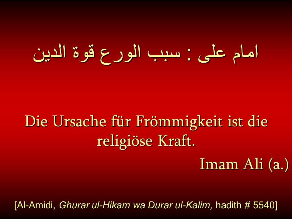 امام على : سبب الورع قوة الدين Die Ursache für Frömmigkeit ist die religiöse Kraft. Imam Ali (a.) [Al-Amidi, Ghurar ul-Hikam wa Durar ul-Kalim, hadith