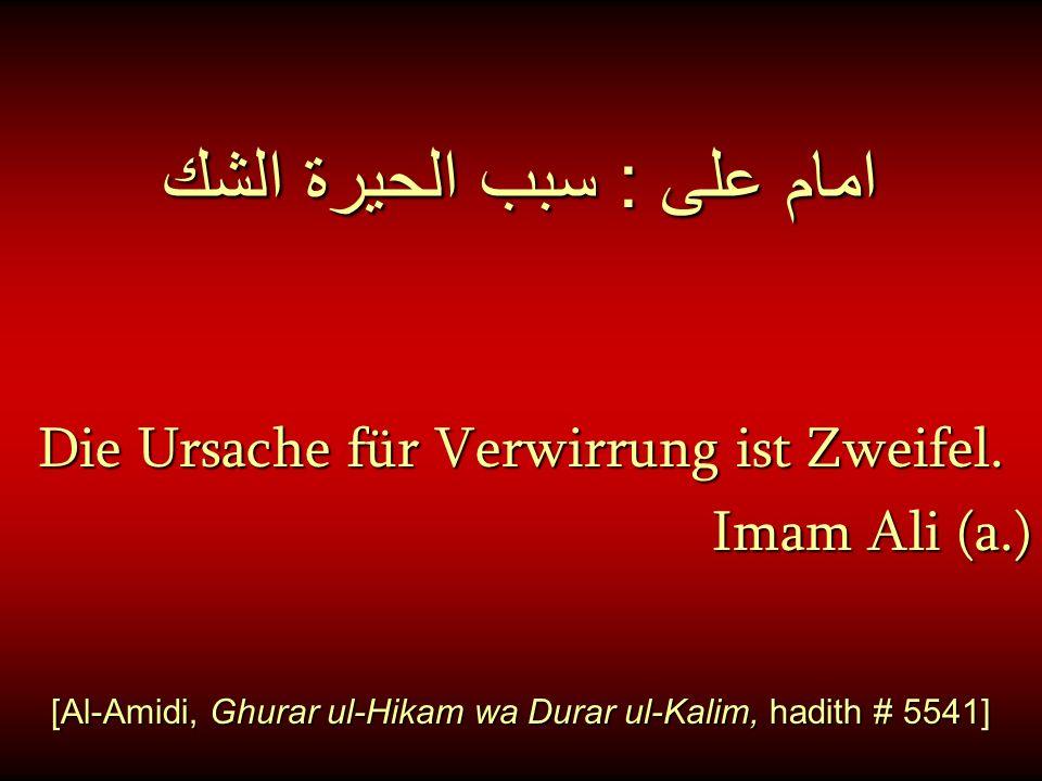 امام على : سبب الحيرة الشك Die Ursache für Verwirrung ist Zweifel. Imam Ali (a.) [Al-Amidi, Ghurar ul-Hikam wa Durar ul-Kalim, hadith # 5541]