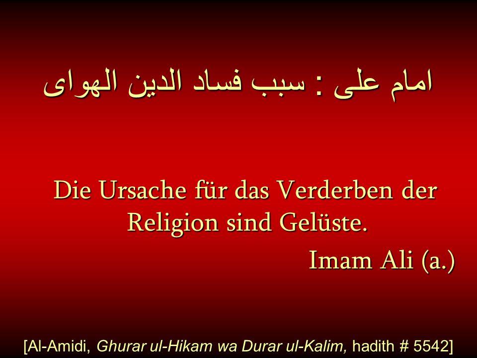امام على : سبب فساد الدين الهواى Die Ursache für das Verderben der Religion sind Gelüste. Imam Ali (a.) Imam Ali (a.) [Al-Amidi, Ghurar ul-Hikam wa Du