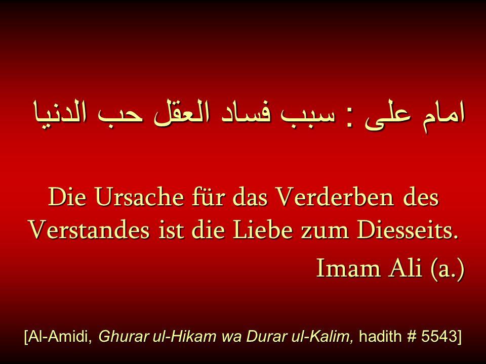 امام على : سبب فساد العقل حب الدنيا Die Ursache für das Verderben des Verstandes ist die Liebe zum Diesseits. Imam Ali (a.) [Al-Amidi, Ghurar ul-Hikam