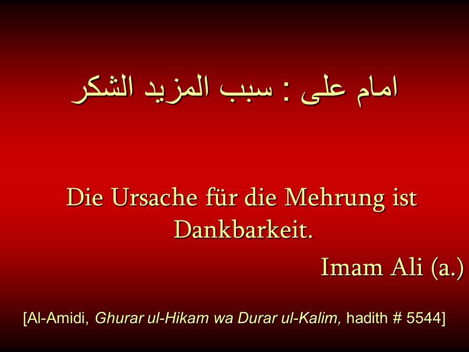 امام على : سبب المزيد الشكر Die Ursache für die Mehrung ist Dankbarkeit. Imam Ali (a.) [Al-Amidi, Ghurar ul-Hikam wa Durar ul-Kalim, hadith # 5544]