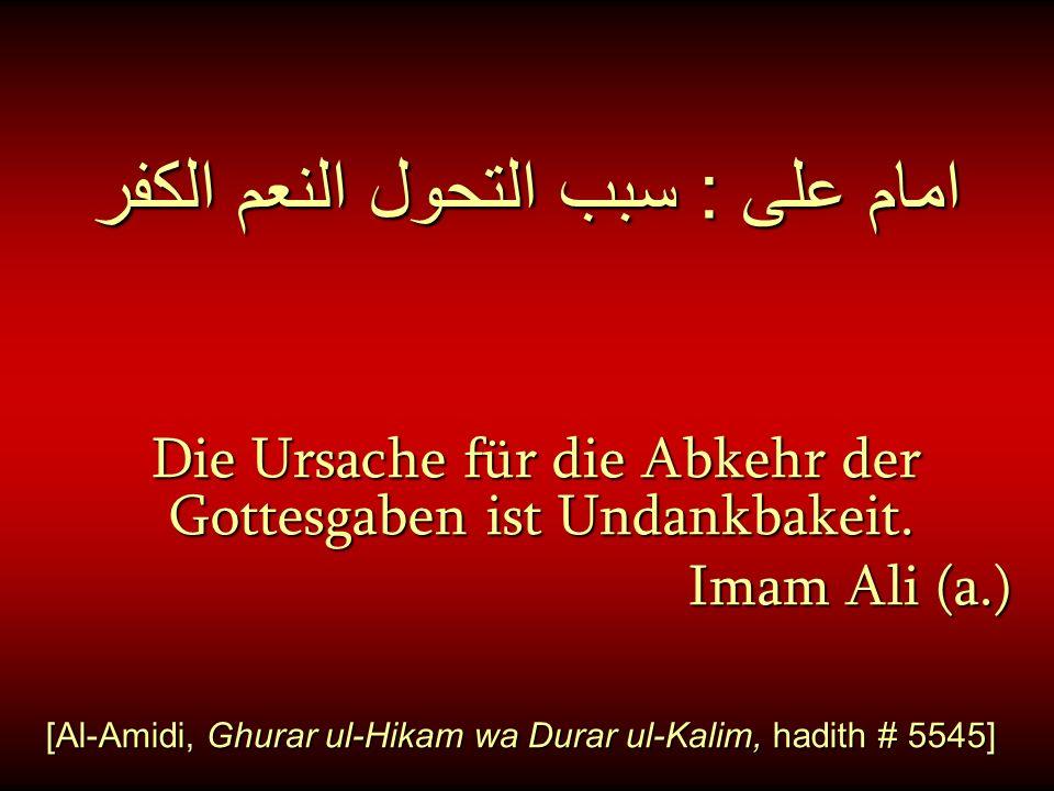امام على : سبب التحول النعم الكفر Die Ursache für die Abkehr der Gottesgaben ist Undankbakeit. Imam Ali (a.) [Al-Amidi, Ghurar ul-Hikam wa Durar ul-Ka