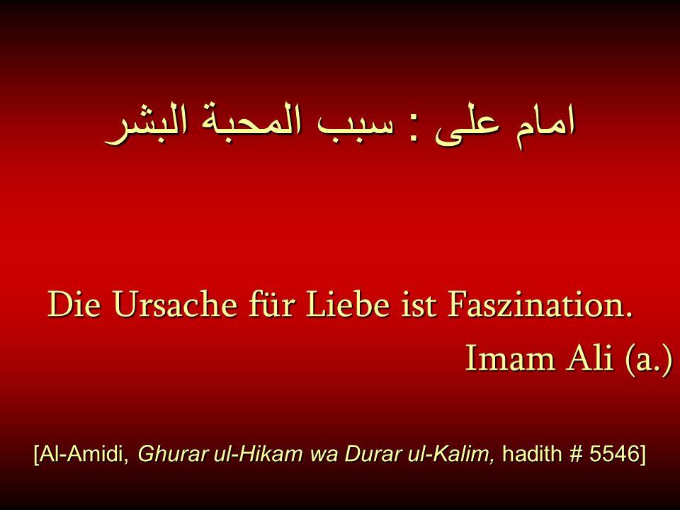 امام على : سبب المحبة البشر Die Ursache für Liebe ist Faszination. Imam Ali (a.) [Al-Amidi, Ghurar ul-Hikam wa Durar ul-Kalim, hadith # 5546]