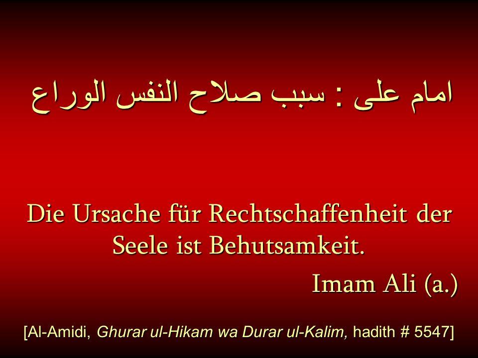 امام على : سبب صلاح النفس الوراع Die Ursache für Rechtschaffenheit der Seele ist Behutsamkeit. Imam Ali (a.) Imam Ali (a.) [Al-Amidi, Ghurar ul-Hikam