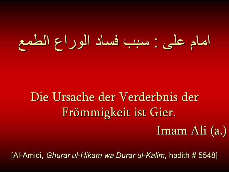 امام على : سبب فساد الوراع الطمع Die Ursache der Verderbnis der Frömmigkeit ist Gier. Imam Ali (a.) [Al-Amidi, Ghurar ul-Hikam wa Durar ul-Kalim, hadi