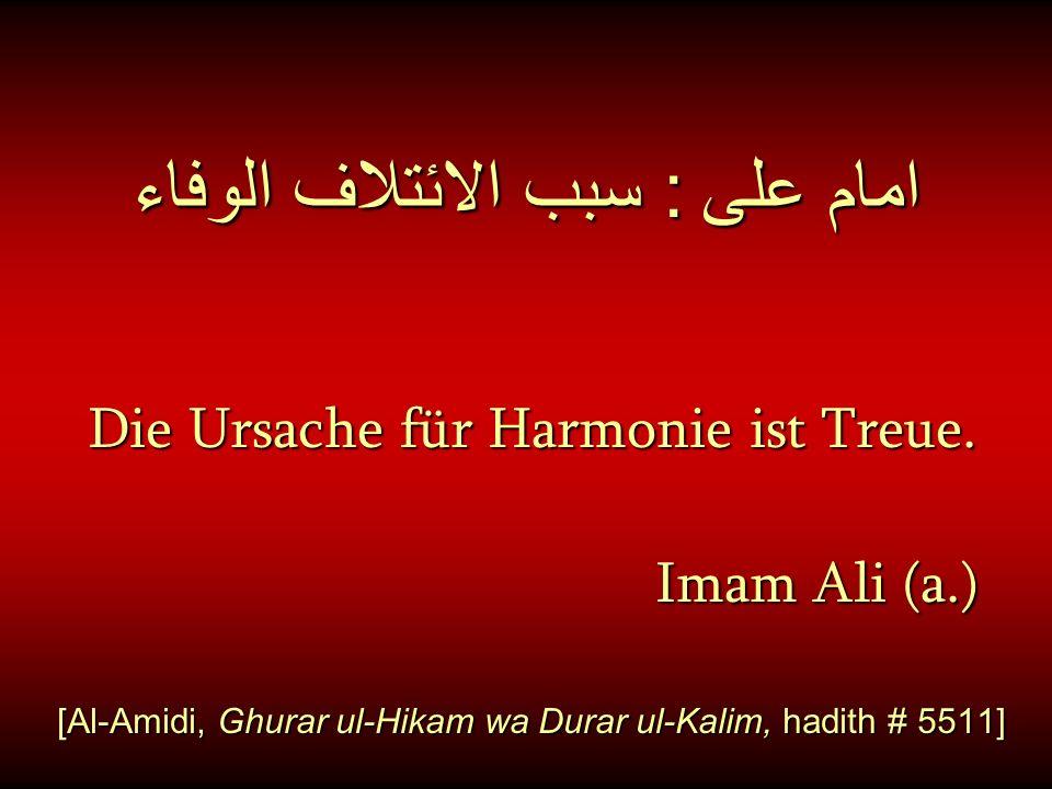 امام على : سبب الائتلاف الوفاء Die Ursache für Harmonie ist Treue. Imam Ali (a.) Imam Ali (a.) [Al-Amidi, Ghurar ul-Hikam wa Durar ul-Kalim, hadith #