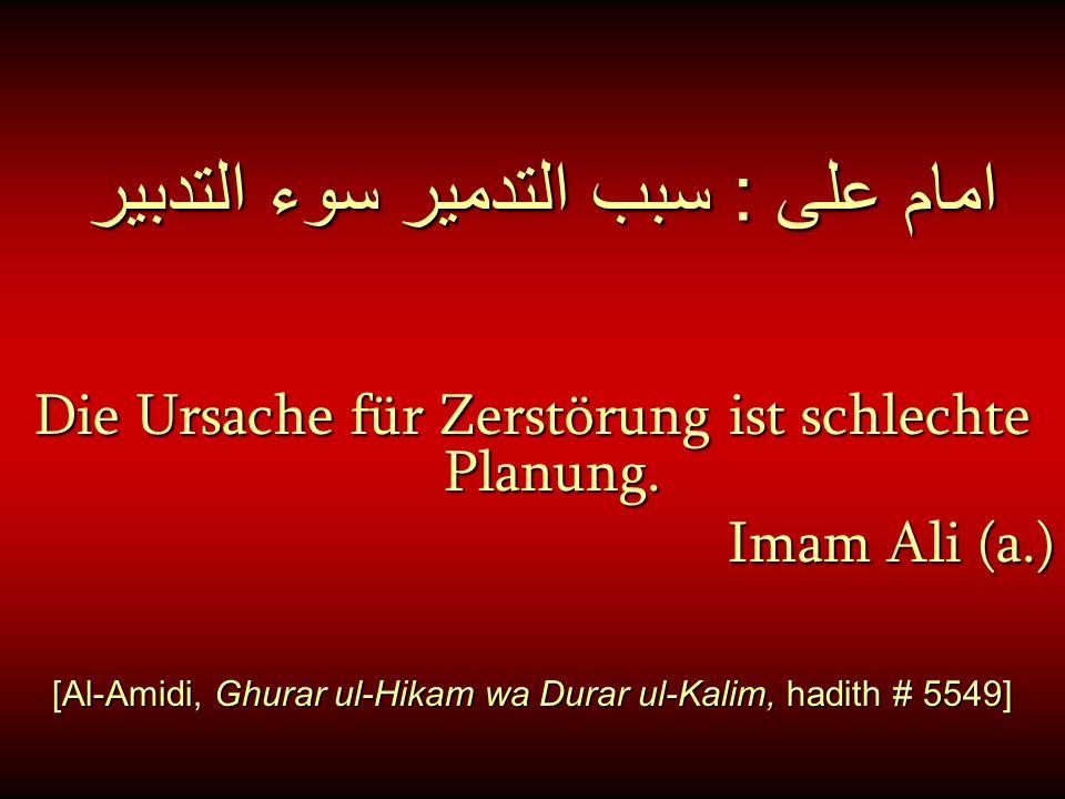 امام على : سبب التدمير سوء التدبير Die Ursache für Zerstörung ist schlechte Planung. Imam Ali (a.) [Al-Amidi, Ghurar ul-Hikam wa Durar ul-Kalim, hadit