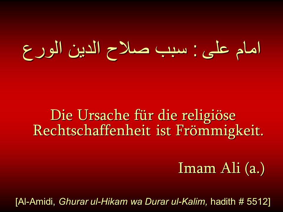 امام على : سبب صلاح الدين الورع Die Ursache für die religiöse Rechtschaffenheit ist Frömmigkeit. Imam Ali (a.) Imam Ali (a.) [Al-Amidi, Ghurar ul-Hika