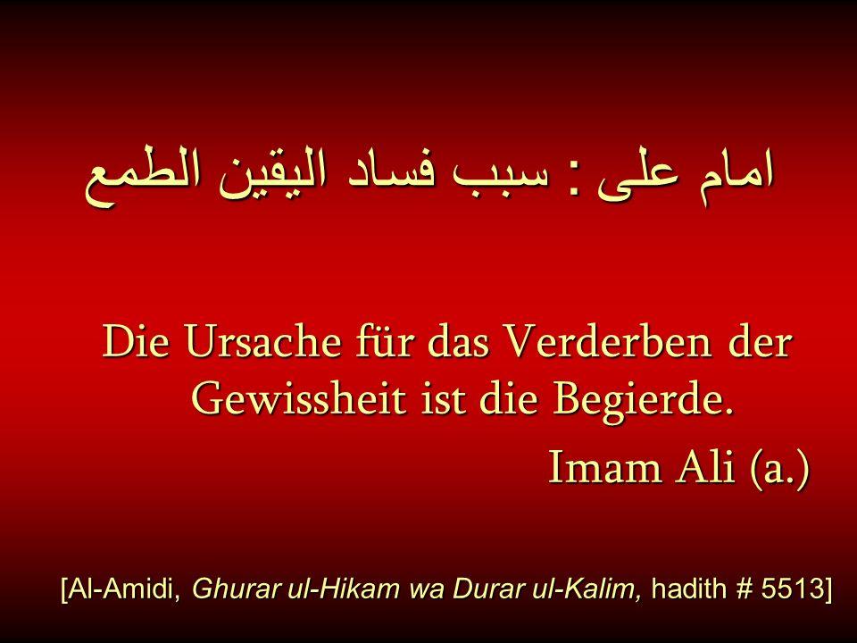 امام على : سبب فساد اليقين الطمع Die Ursache für das Verderben der Gewissheit ist die Begierde. Imam Ali (a.) Imam Ali (a.) [Al-Amidi, Ghurar ul-Hikam