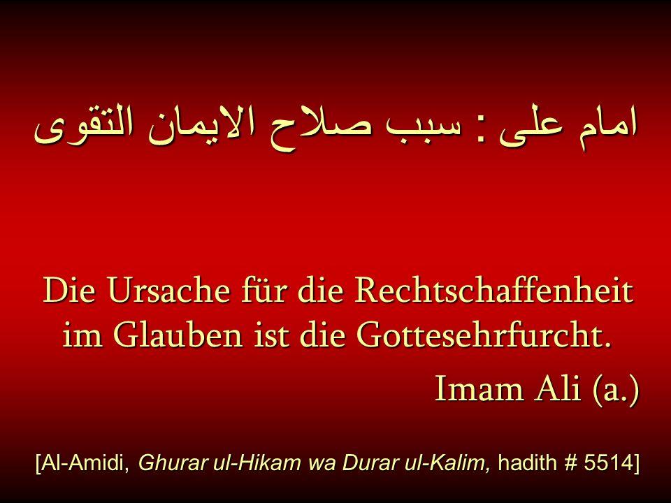 امام على : سبب صلاح الايمان التقوى Die Ursache für die Rechtschaffenheit im Glauben ist die Gottesehrfurcht. Imam Ali (a.) [Al-Amidi, Ghurar ul-Hikam