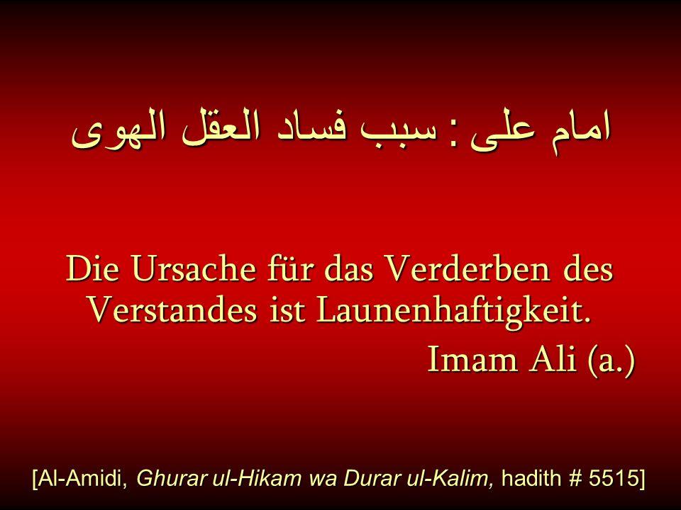 امام على : سبب فساد العقل الهوى Die Ursache für das Verderben des Verstandes ist Launenhaftigkeit. Imam Ali (a.) Imam Ali (a.) [Al-Amidi, Ghurar ul-Hi