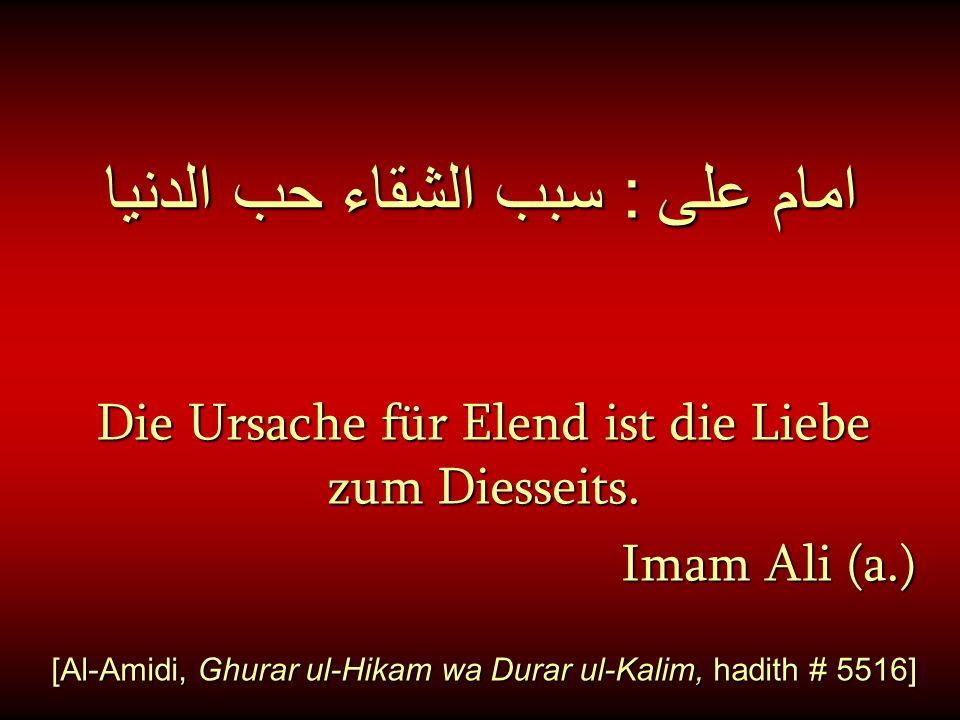 امام على : سبب الشقاء حب الدنيا Die Ursache für Elend ist die Liebe zum Diesseits. Imam Ali (a.) [Al-Amidi, Ghurar ul-Hikam wa Durar ul-Kalim, hadith