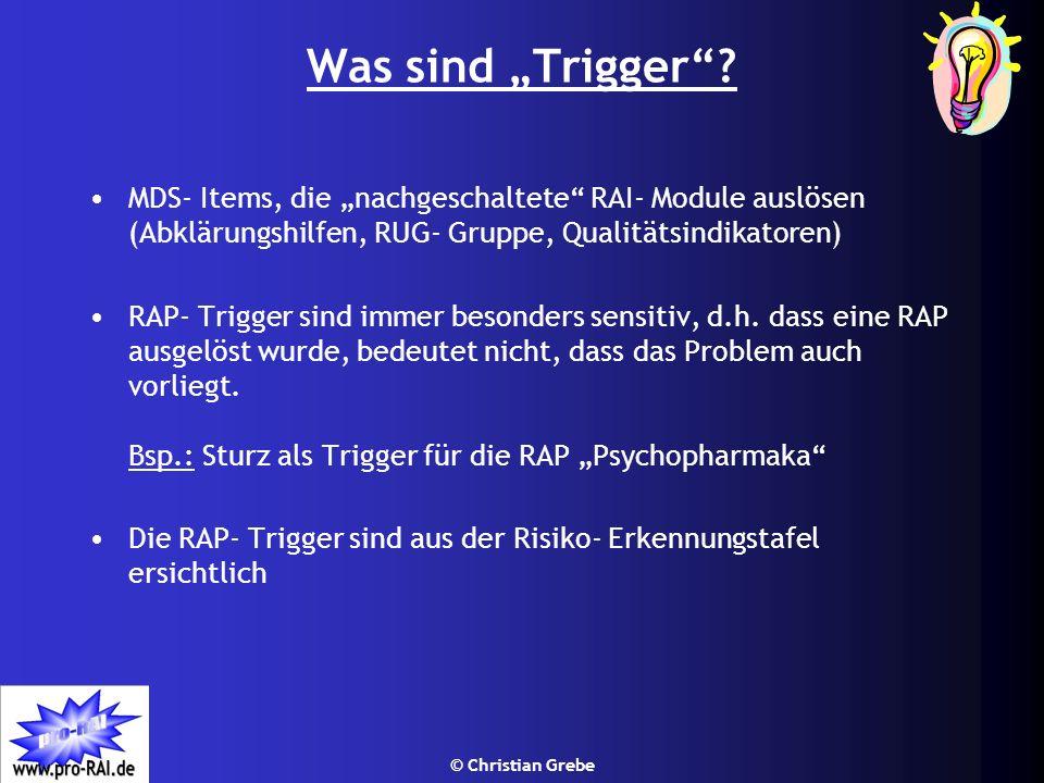 © Christian Grebe Was sind Trigger? MDS- Items, die nachgeschaltete RAI- Module auslösen (Abklärungshilfen, RUG- Gruppe, Qualitätsindikatoren) RAP- Tr