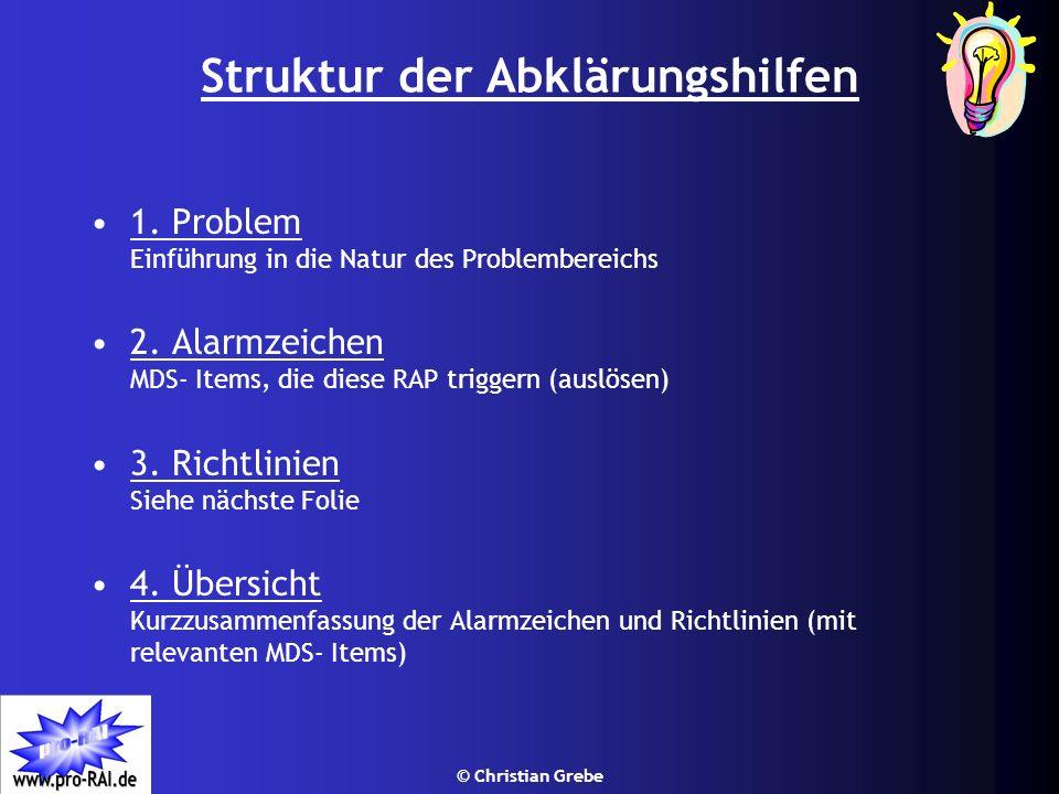 © Christian Grebe Struktur der Abklärungshilfen 1. Problem Einführung in die Natur des Problembereichs 2. Alarmzeichen MDS- Items, die diese RAP trigg