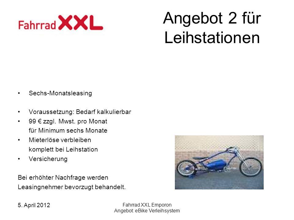 5. April 2012 Fahrrad XXL Emporon Angebot: eBike Verleihsystem Angebot 2 für Leihstationen Sechs-Monatsleasing Voraussetzung: Bedarf kalkulierbar 99 z