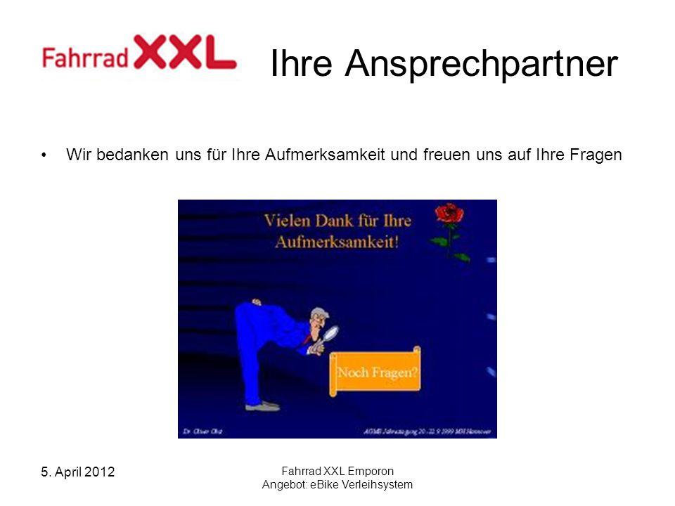 5. April 2012 Fahrrad XXL Emporon Angebot: eBike Verleihsystem Ihre Ansprechpartner Wir bedanken uns für Ihre Aufmerksamkeit und freuen uns auf Ihre F