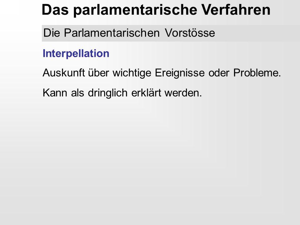 Das parlamentarische Verfahren Interpellation Auskunft über wichtige Ereignisse oder Probleme. Kann als dringlich erklärt werden. Die Parlamentarische