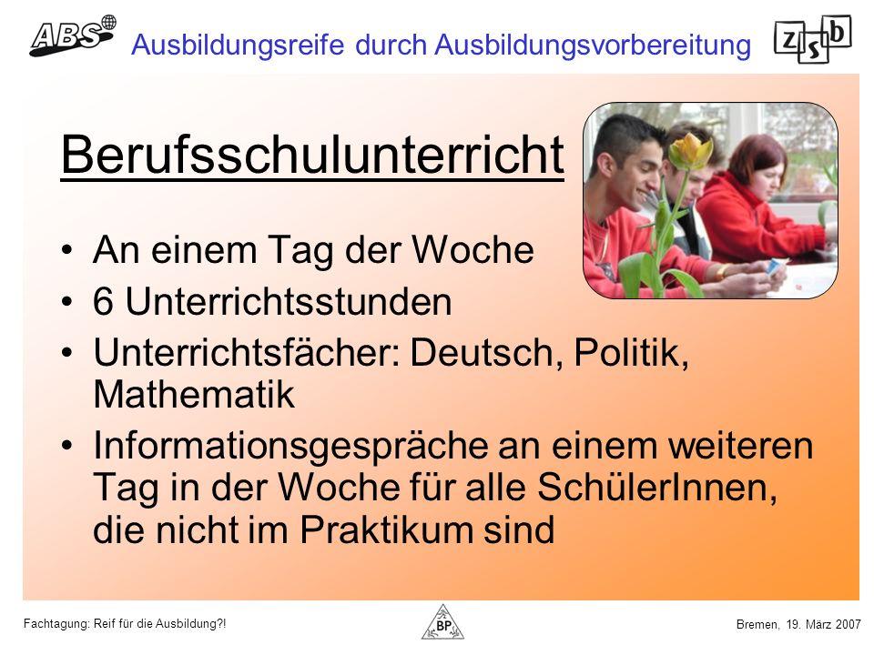Fachtagung: Reif für die Ausbildung?! Ausbildungsreife durch Ausbildungsvorbereitung Bremen, 19. März 2007 Berufsschulunterricht An einem Tag der Woch