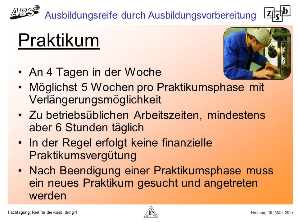 Fachtagung: Reif für die Ausbildung?! Ausbildungsreife durch Ausbildungsvorbereitung Bremen, 19. März 2007 Praktikum An 4 Tagen in der Woche Möglichst