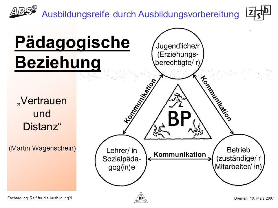 Fachtagung: Reif für die Ausbildung?! Ausbildungsreife durch Ausbildungsvorbereitung Bremen, 19. März 2007 Vertrauen und Distanz (Martin Wagenschein)